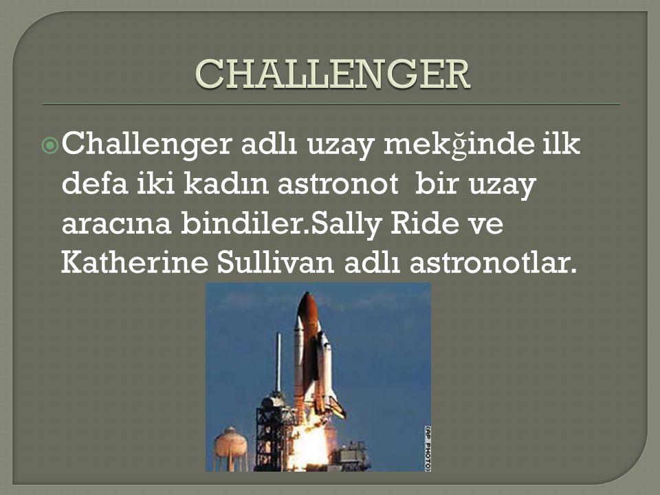  Challenger adlı uzay mek ğ inde ilk defa iki kadın astronot bir uzay aracına bindiler.Sally Ride ve Katherine Sullivan adlı astronotlar.
