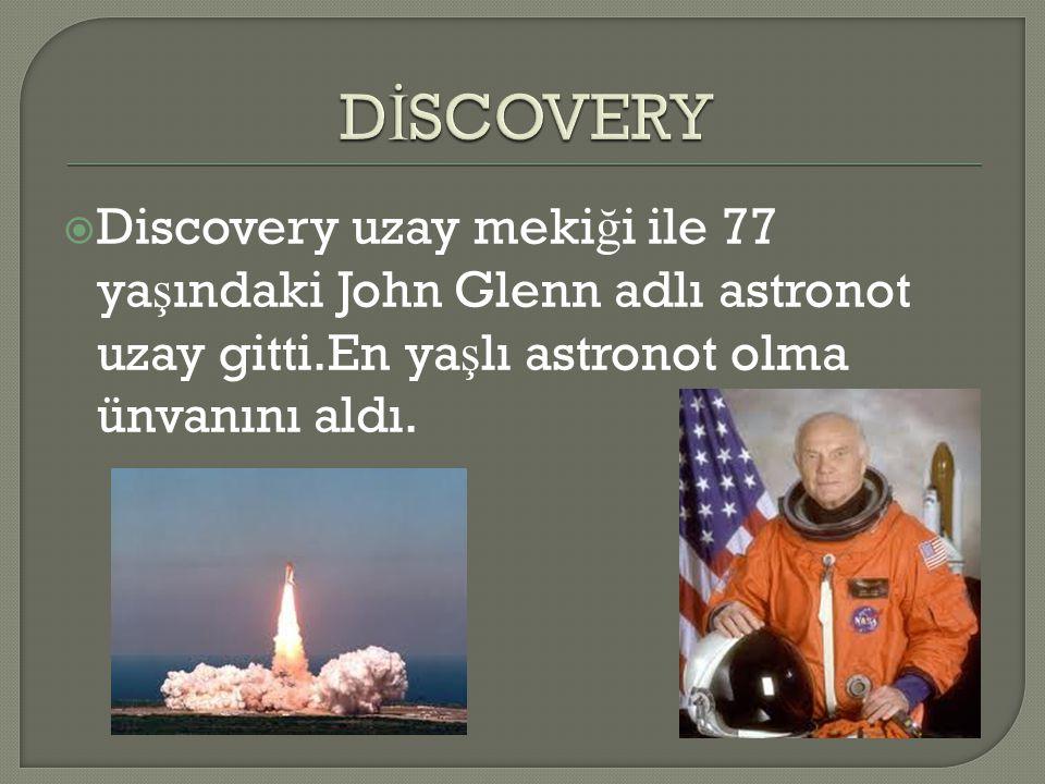  Discovery uzay meki ğ i ile 77 ya ş ındaki John Glenn adlı astronot uzay gitti.En ya ş lı astronot olma ünvanını aldı.