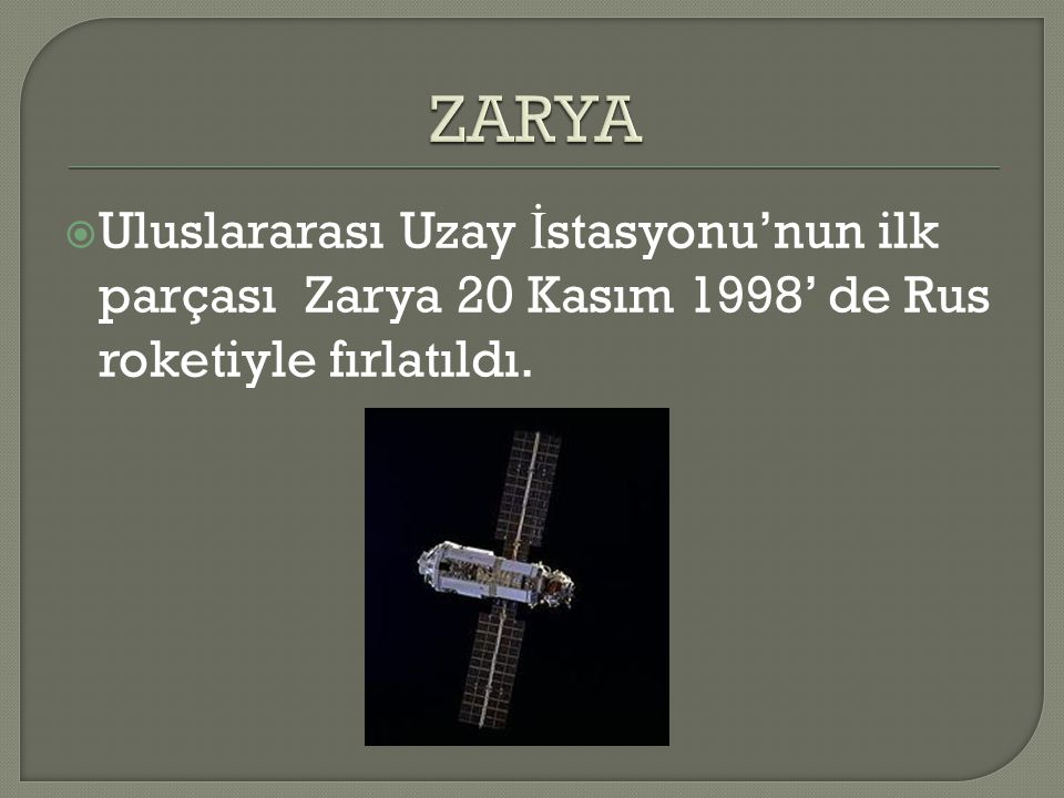  Uluslararası Uzay İ stasyonu'nun ilk parçası Zarya 20 Kasım 1998' de Rus roketiyle fırlatıldı.