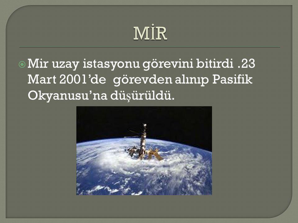  Mir uzay istasyonu görevini bitirdi.23 Mart 2001'de görevden alınıp Pasifik Okyanusu'na dü ş ürüldü.
