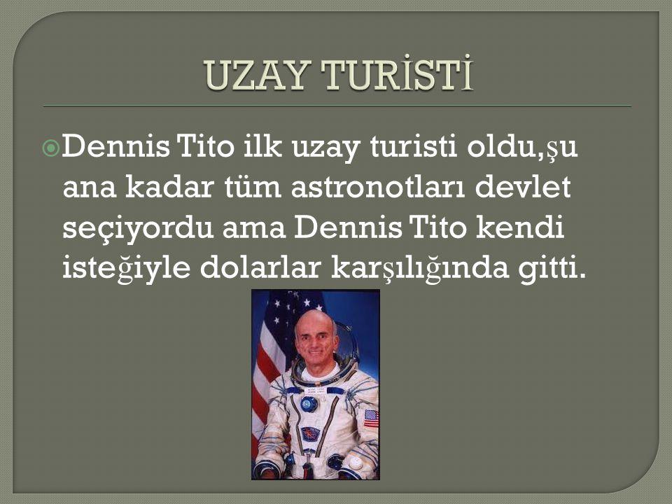  Dennis Tito ilk uzay turisti oldu, ş u ana kadar tüm astronotları devlet seçiyordu ama Dennis Tito kendi iste ğ iyle dolarlar kar ş ılı ğ ında gitti
