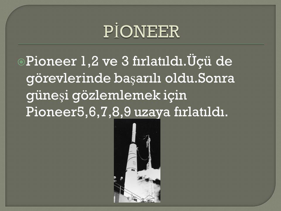  Pioneer 1,2 ve 3 fırlatıldı.Üçü de görevlerinde ba ş arılı oldu.Sonra güne ş i gözlemlemek için Pioneer5,6,7,8,9 uzaya fırlatıldı.