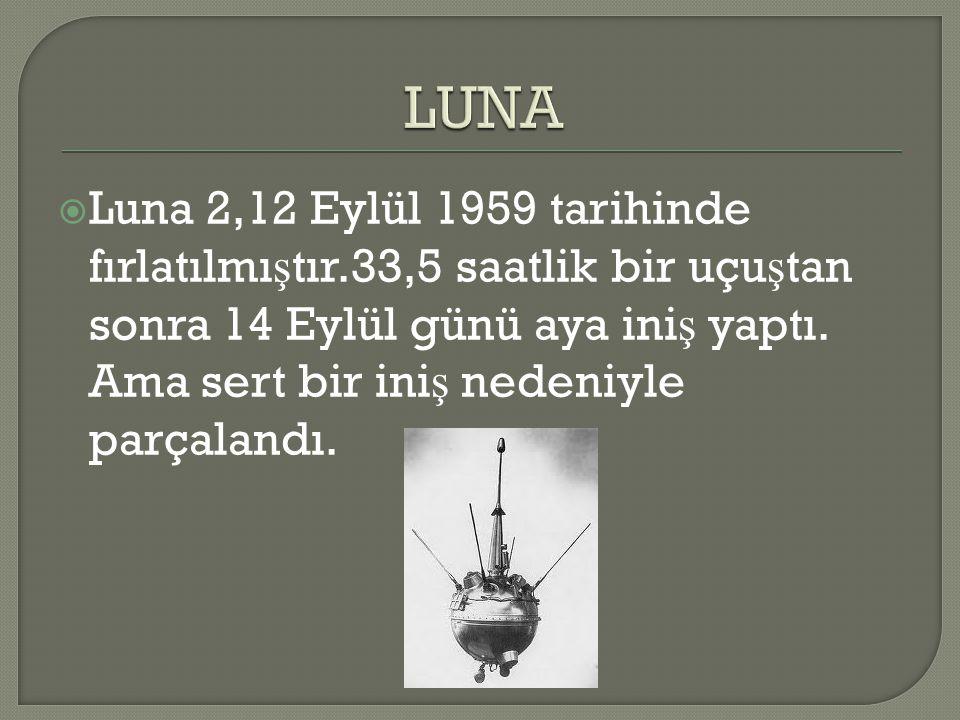  Luna 2,12 Eylül 1959 tarihinde fırlatılmı ş tır.33,5 saatlik bir uçu ş tan sonra 14 Eylül günü aya ini ş yaptı. Ama sert bir ini ş nedeniyle parçala