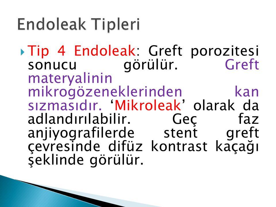  Tip 4 Endoleak: Greft porozitesi sonucu görülür. Greft materyalinin mikrogözeneklerinden kan sızmasıdır. 'Mikroleak' olarak da adlandırılabilir. Geç