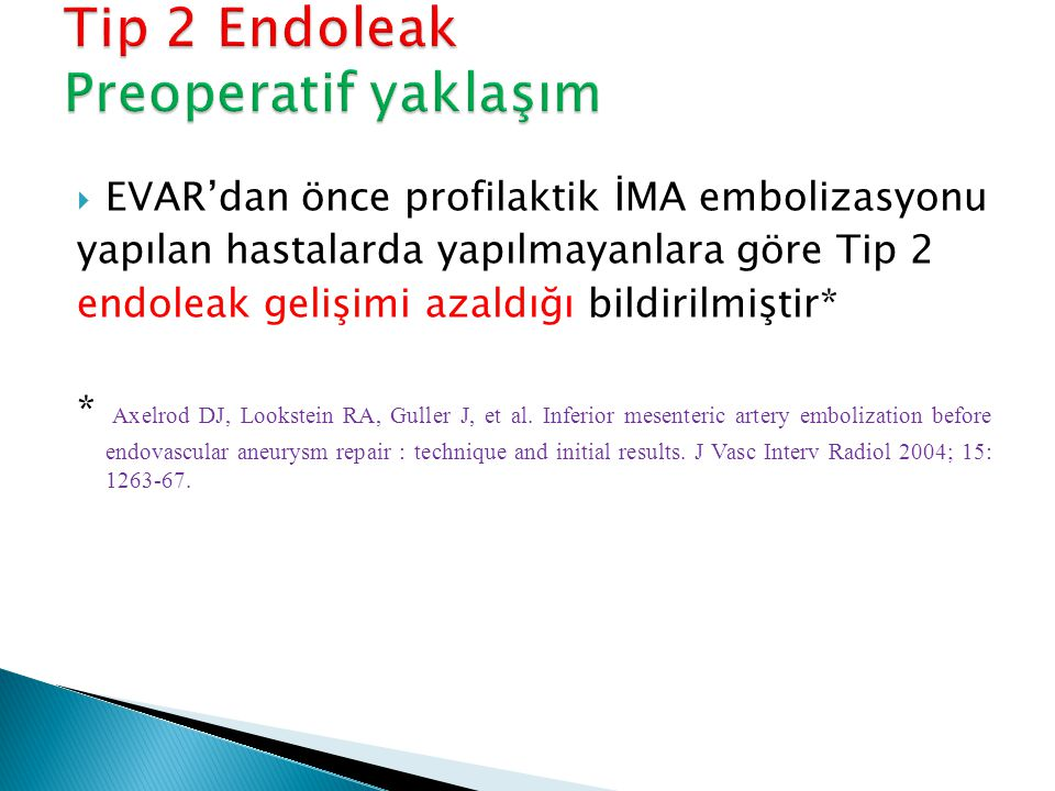  EVAR'dan önce profilaktik İMA embolizasyonu yapılan hastalarda yapılmayanlara göre Tip 2 endoleak gelişimi azaldığı bildirilmiştir* * Axelrod DJ, Lo