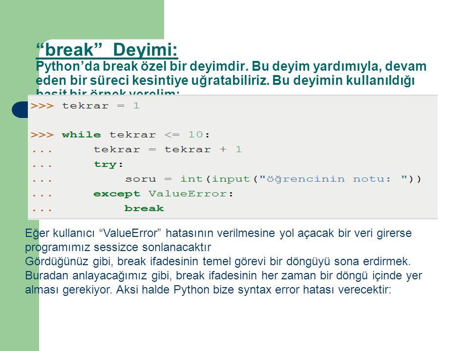 """""""break"""" Deyimi: Python'da break özel bir deyimdir. Bu deyim yardımıyla, devam eden bir süreci kesintiye uğratabiliriz. Bu deyimin kullanıldığı basit b"""