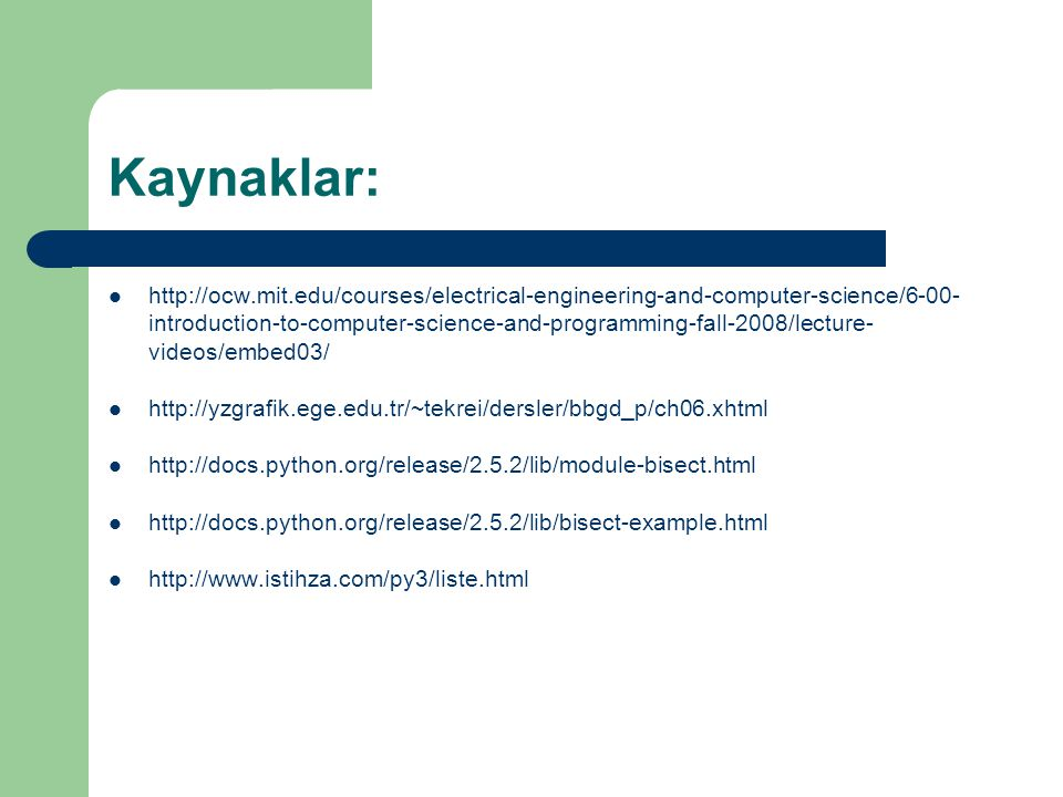 Kaynaklar: http://ocw.mit.edu/courses/electrical-engineering-and-computer-science/6-00- introduction-to-computer-science-and-programming-fall-2008/lecture- videos/embed03/ http://yzgrafik.ege.edu.tr/~tekrei/dersler/bbgd_p/ch06.xhtml http://docs.python.org/release/2.5.2/lib/module-bisect.html http://docs.python.org/release/2.5.2/lib/bisect-example.html http://www.istihza.com/py3/liste.html