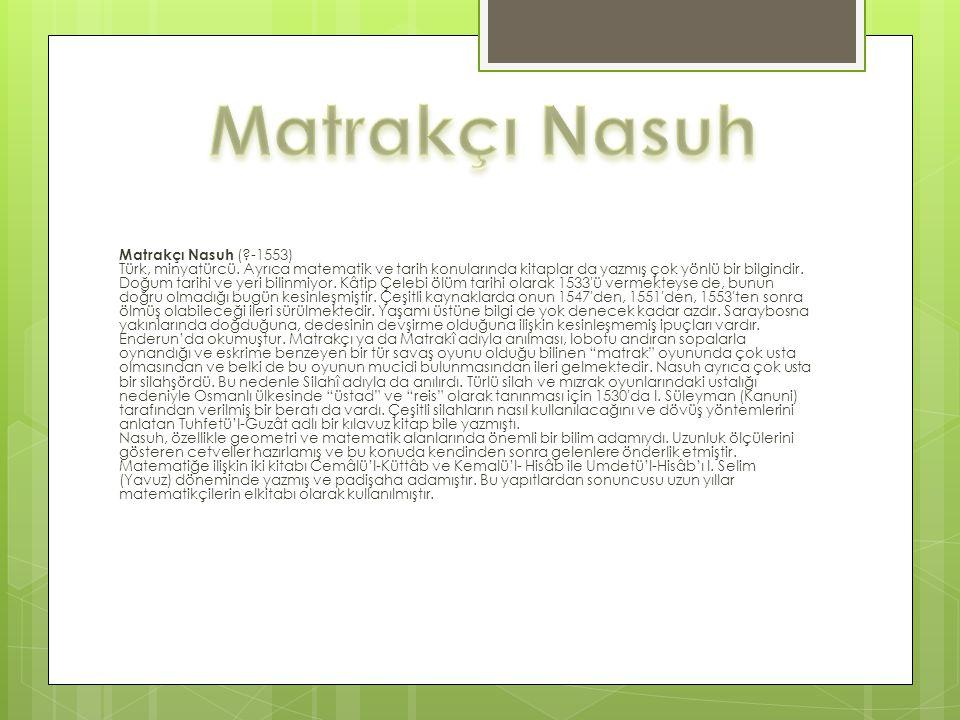 Matrakçı Nasuh (?-1553) Türk, minyatürcü. Ayrıca matematik ve tarih konularında kitaplar da yazmış çok yönlü bir bilgindir. Doğum tarihi ve yeri bilin