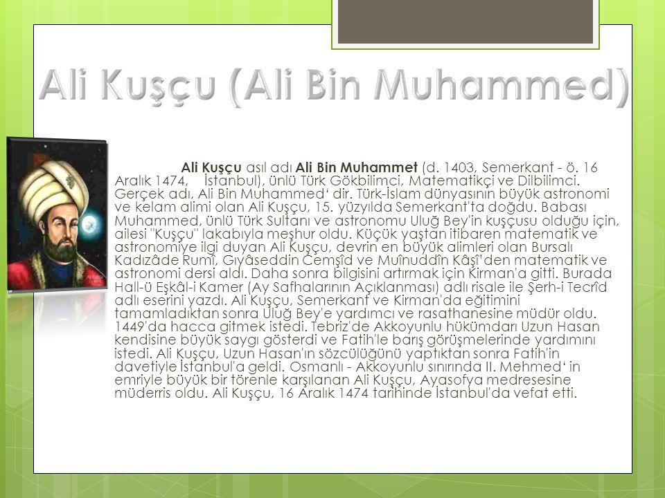 Ali Kuşçu asıl adı Ali Bin Muhammet (d. 1403, Semerkant - ö. 16 Aralık 1474, İstanbul), ünlü Türk Gökbilimci, Matematikçi ve Dilbilimci. Gerçek adı, A