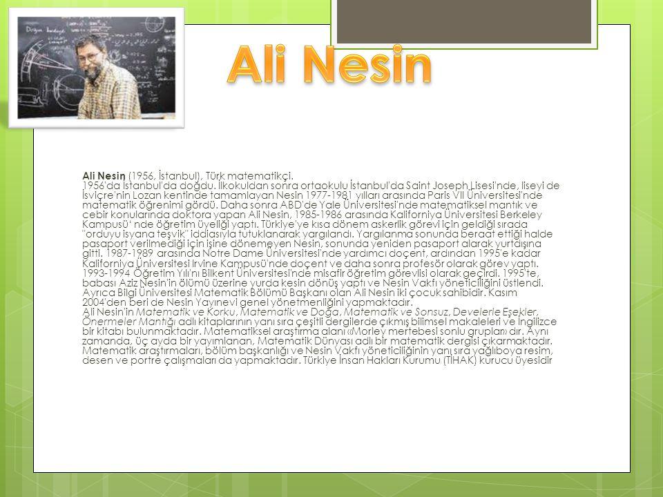 Ali Nesin (1956, İstanbul), Türk matematikçi. 1956'da İstanbul'da doğdu. İlkokuldan sonra ortaokulu İstanbul'da Saint Joseph Lisesi'nde, liseyi de İsv