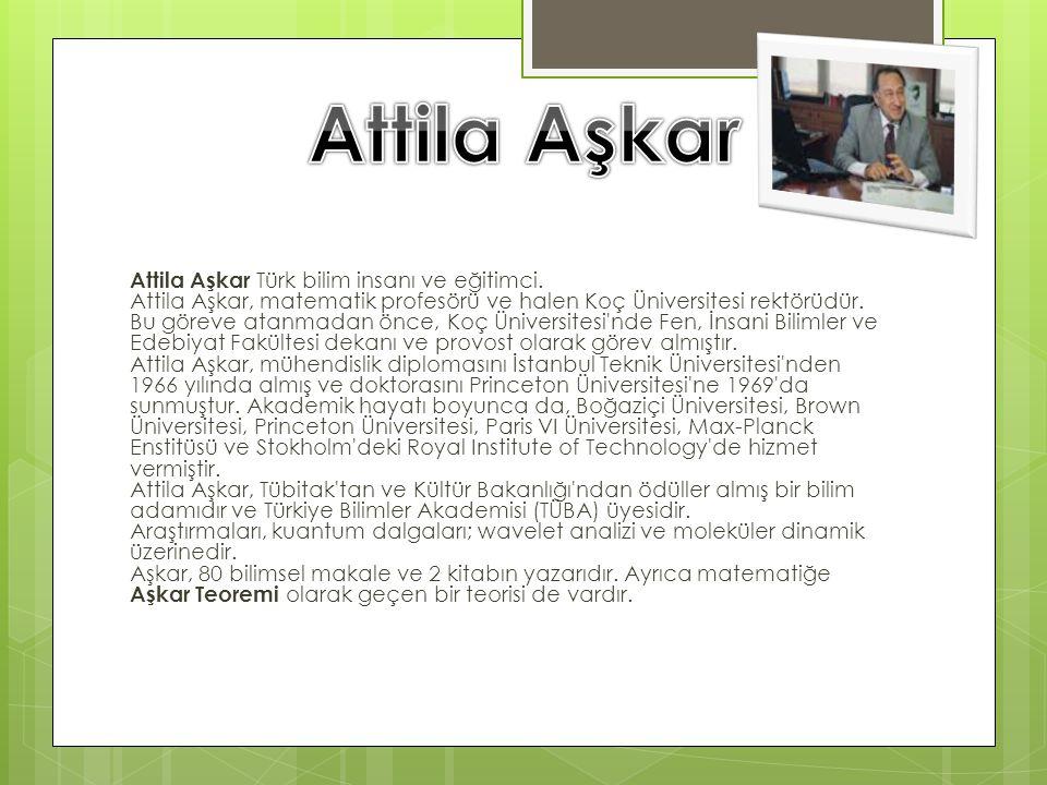 Attila Aşkar Türk bilim insanı ve eğitimci. Attila Aşkar, matematik profesörü ve halen Koç Üniversitesi rektörüdür. Bu göreve atanmadan önce, Koç Üniv
