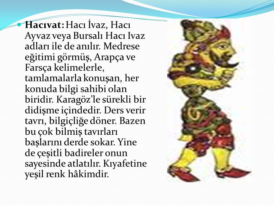 Hacıvat: Hacı İvaz, Hacı Ayvaz veya Bursalı Hacı Ivaz adları ile de anılır. Medrese eğitimi görmüş, Arapça ve Farsça kelimelerle, tamlamalarla konuşan