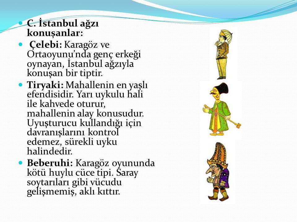 C. İstanbul ağzı konuşanlar: Çelebi: Karagöz ve Ortaoyunu'nda genç erkeği oynayan, İstanbul ağzıyla konuşan bir tiptir. Tiryaki: Mahallenin en yaşlı e