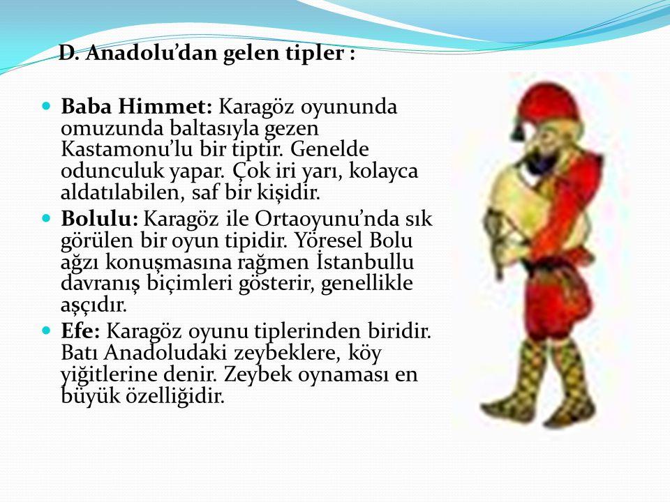 D. Anadolu'dan gelen tipler : Baba Himmet: Karagöz oyununda omuzunda baltasıyla gezen Kastamonu'lu bir tiptir. Genelde odunculuk yapar. Çok iri yarı,