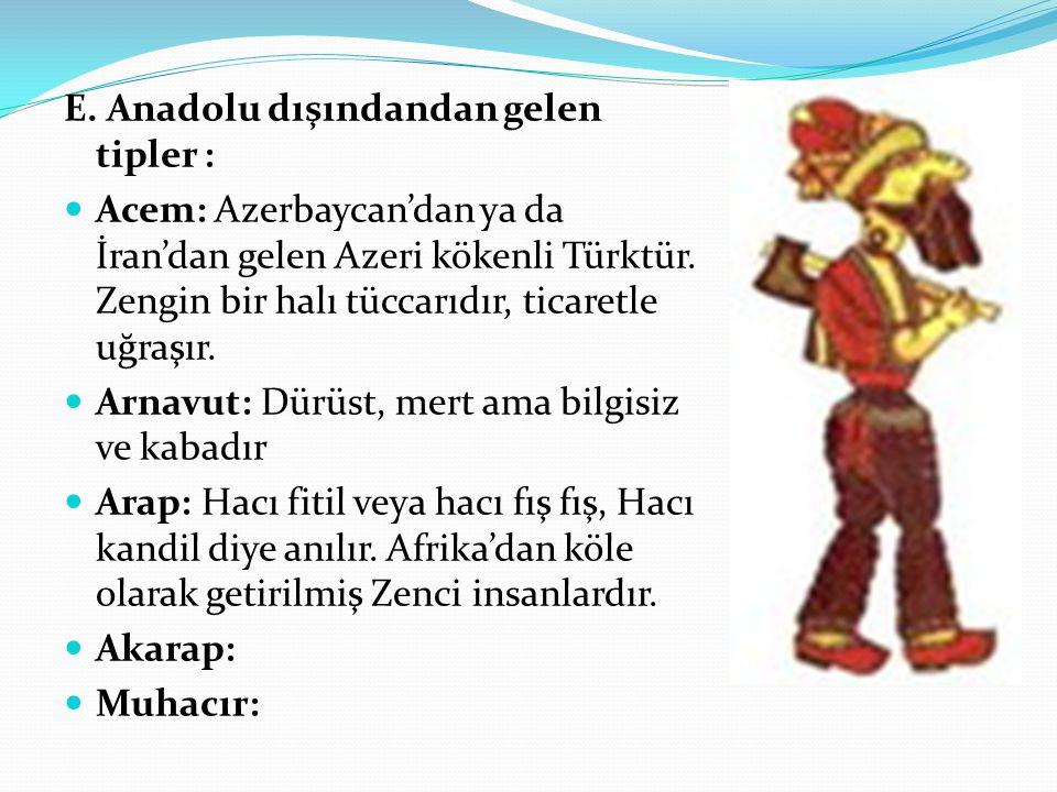 E. Anadolu dışındandan gelen tipler : Acem: Azerbaycan'dan ya da İran'dan gelen Azeri kökenli Türktür. Zengin bir halı tüccarıdır, ticaretle uğraşır.