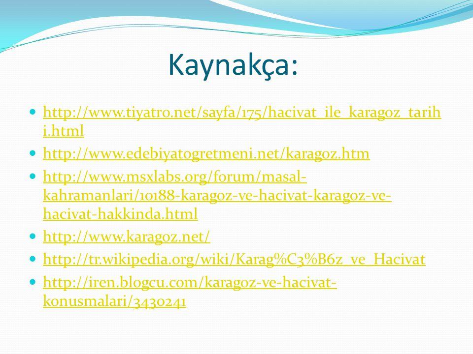 Kaynakça: http://www.tiyatro.net/sayfa/175/hacivat_ile_karagoz_tarih i.html http://www.tiyatro.net/sayfa/175/hacivat_ile_karagoz_tarih i.html http://w