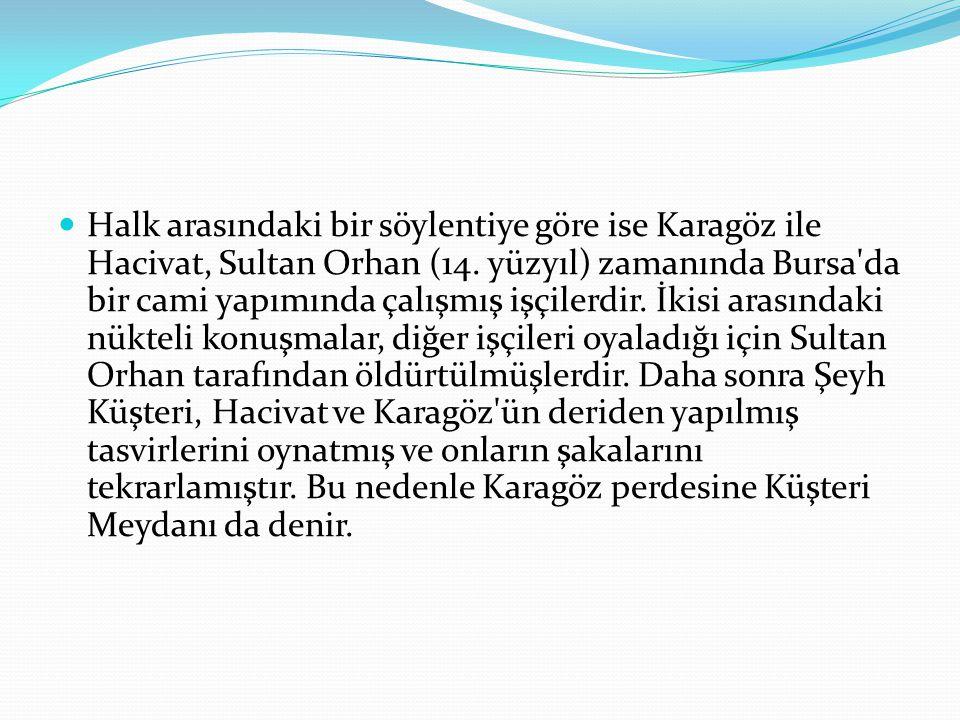Halk arasındaki bir söylentiye göre ise Karagöz ile Hacivat, Sultan Orhan (14. yüzyıl) zamanında Bursa'da bir cami yapımında çalışmış işçilerdir. İkis