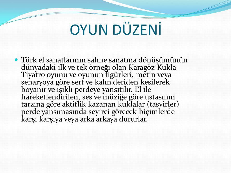 OYUN DÜZENİ Türk el sanatlarının sahne sanatına dönüşümünün dünyadaki ilk ve tek örneği olan Karagöz Kukla Tiyatro oyunu ve oyunun figürleri, metin ve