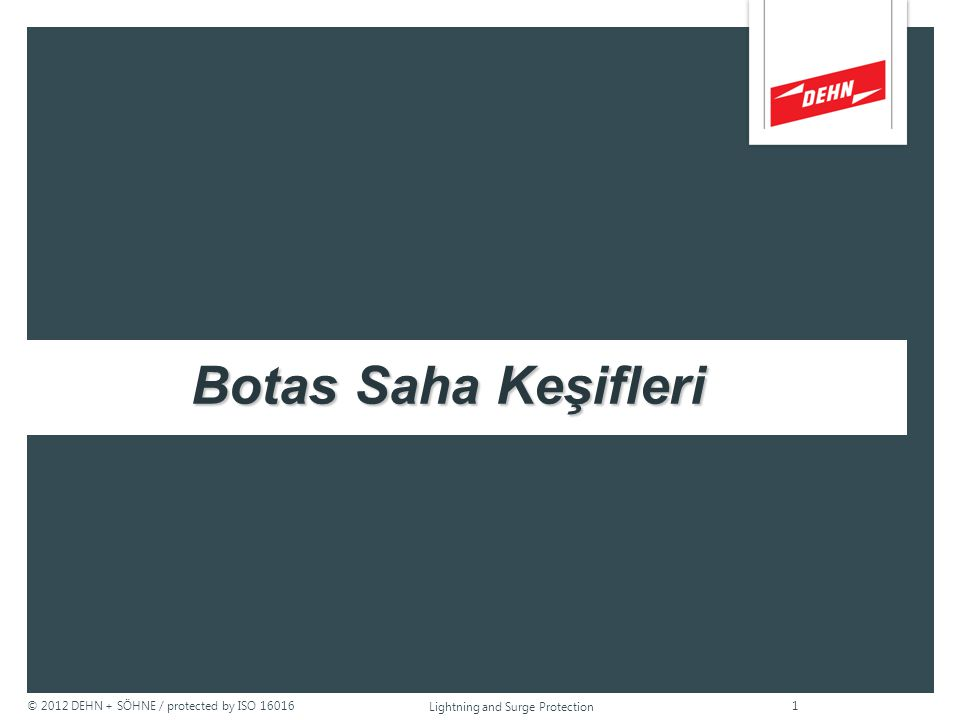 © 2012 DEHN + SÖHNE / protected by ISO 16016 Botas Saha Keşifleri Lightning and Surge Protection 1