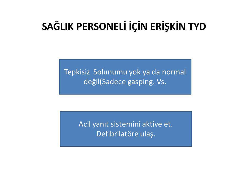 SAĞLIK PERSONELİ İÇİN ERİŞKİN TYD Tepkisiz Solunumu yok ya da normal değil(Sadece gasping. Vs. Acil yanıt sistemini aktive et. Defibrilatöre ulaş.