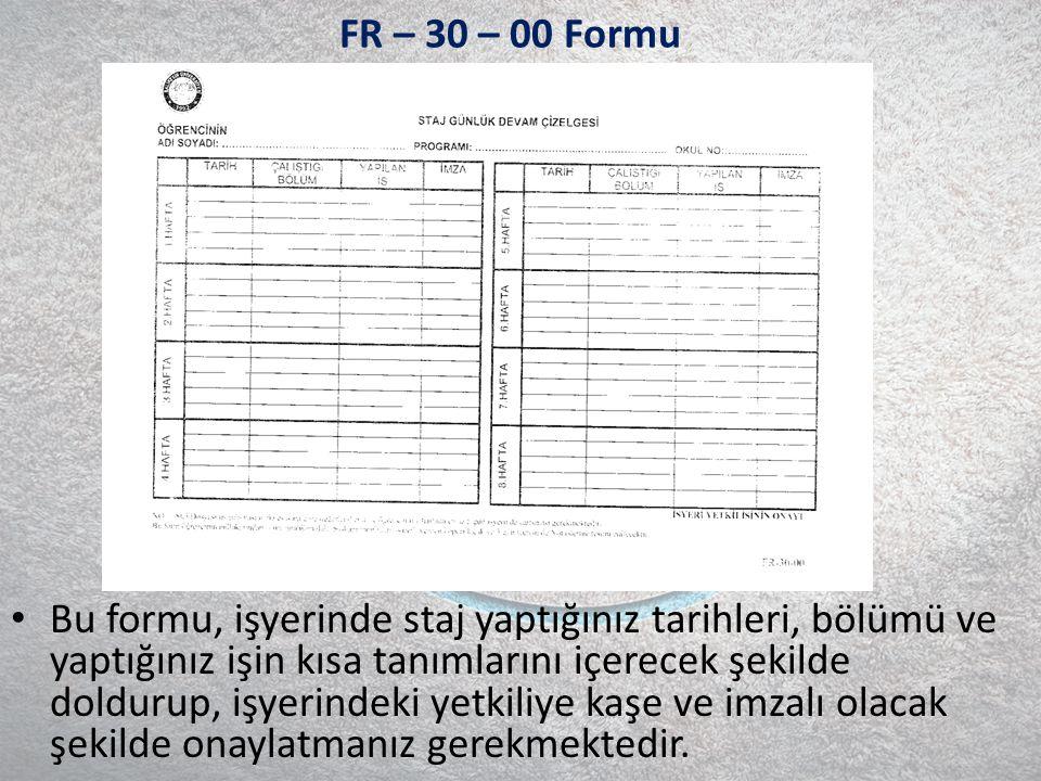 FR – 30 – 00 Formu Bu formu, işyerinde staj yaptığınız tarihleri, bölümü ve yaptığınız işin kısa tanımlarını içerecek şekilde doldurup, işyerindeki yetkiliye kaşe ve imzalı olacak şekilde onaylatmanız gerekmektedir.