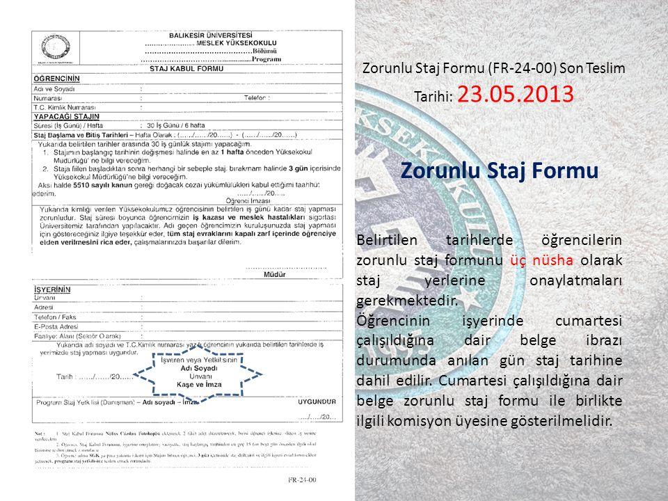 Zorunlu Staj Formu Zorunlu Staj Formu (FR-24-00) Son Teslim Tarihi: 23.05.2013 Belirtilen tarihlerde öğrencilerin zorunlu staj formunu üç nüsha olarak staj yerlerine onaylatmaları gerekmektedir.