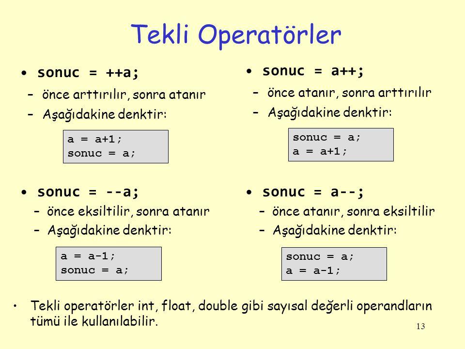 13 Tekli Operatörler sonuc = ++a; –önce arttırılır, sonra atanır –Aşağıdakine denktir: a = a+1; sonuc = a; sonuc = --a; –önce eksiltilir, sonra atanır –Aşağıdakine denktir: a = a-1; sonuc = a; sonuc = a++; –önce atanır, sonra arttırılır –Aşağıdakine denktir: sonuc = a; a = a+1; sonuc = a--; –önce atanır, sonra eksiltilir –Aşağıdakine denktir: sonuc = a; a = a-1; Tekli operatörler int, float, double gibi sayısal değerli operandların tümü ile kullanılabilir.