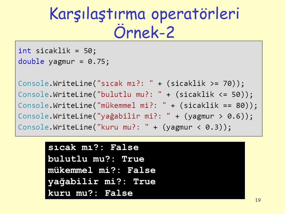 19 Karşılaştırma operatörleri Örnek-2 int sicaklik = 50; double yagmur = 0.75; Console.WriteLine( sıcak mı?: + (sicaklik >= 70)); Console.WriteLine( bulutlu mu?: + (sicaklik <= 50)); Console.WriteLine( mükemmel mi?: + (sicaklik == 80)); Console.WriteLine( yağabilir mi?: + (yagmur > 0.6)); Console.WriteLine( kuru mu?: + (yagmur < 0.3)); sıcak mı?: False bulutlu mu?: True mükemmel mi?: False yağabilir mi?: True kuru mu?: False
