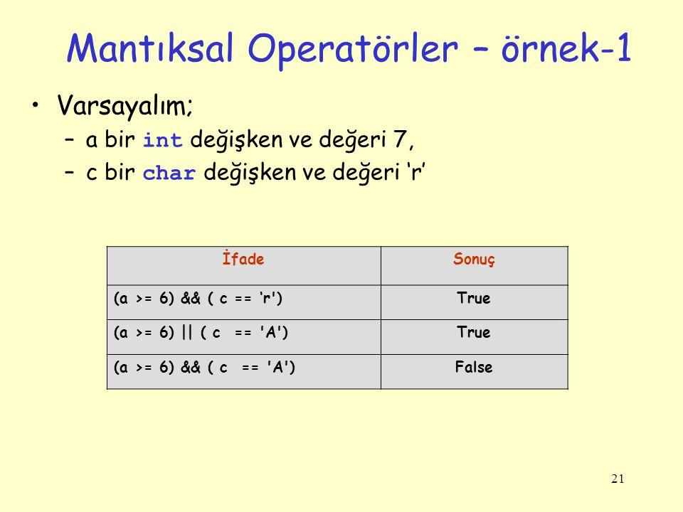 21 Mantıksal Operatörler – örnek-1 Varsayalım; –a bir int değişken ve değeri 7, –c bir char değişken ve değeri 'r' İfadeSonuç (a >= 6) && ( c == 'r )True (a >= 6) || ( c == A )True (a >= 6) && ( c == A )False
