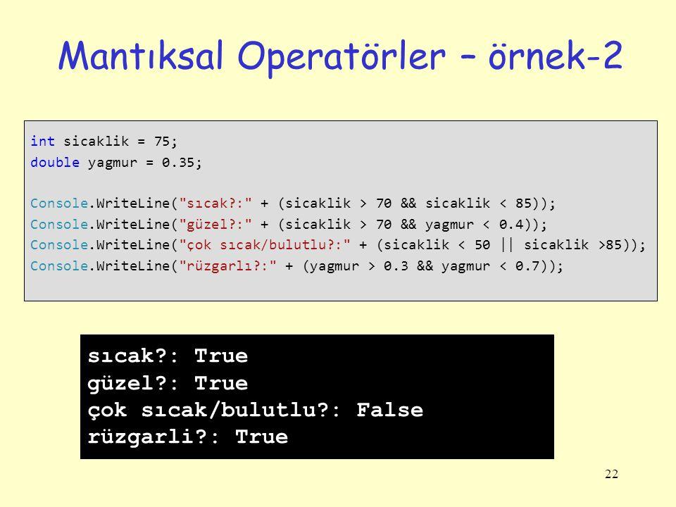 22 Mantıksal Operatörler – örnek-2 int sicaklik = 75; double yagmur = 0.35; Console.WriteLine( sıcak?: + (sicaklik > 70 && sicaklik < 85)); Console.WriteLine( güzel?: + (sicaklik > 70 && yagmur < 0.4)); Console.WriteLine( çok sıcak/bulutlu?: + (sicaklik 85)); Console.WriteLine( rüzgarlı?: + (yagmur > 0.3 && yagmur < 0.7)); sıcak?: True güzel?: True çok sıcak/bulutlu?: False rüzgarli?: True