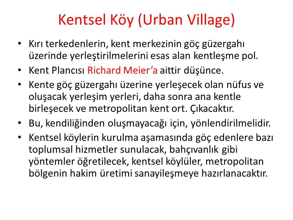 Kentsel Köy (Urban Village) Kırı terkedenlerin, kent merkezinin göç güzergahı üzerinde yerleştirilmelerini esas alan kentleşme pol. Kent Plancısı Rich