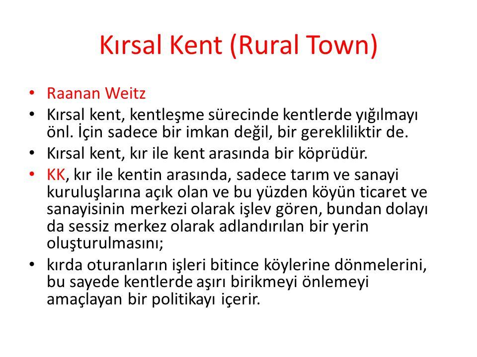 Kırsal Kent (Rural Town) Raanan Weitz Kırsal kent, kentleşme sürecinde kentlerde yığılmayı önl. İçin sadece bir imkan değil, bir gerekliliktir de. Kır