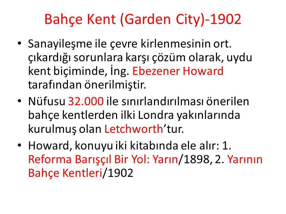 Bahçe Kent (Garden City)-1902 Sanayileşme ile çevre kirlenmesinin ort. çıkardığı sorunlara karşı çözüm olarak, uydu kent biçiminde, İng. Ebezener Howa