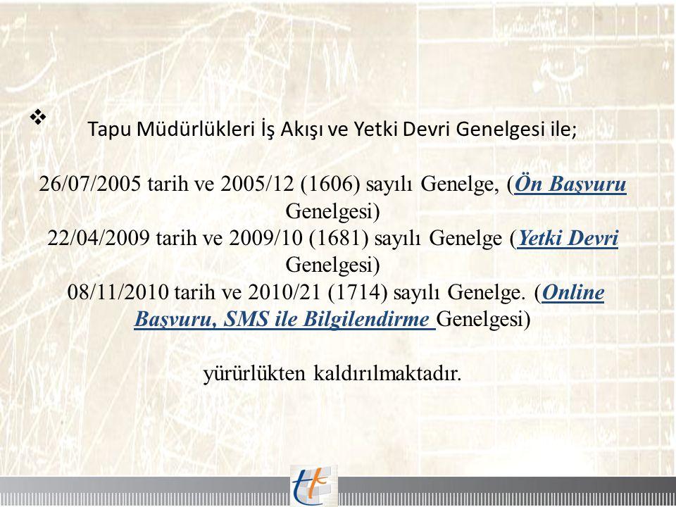  Tapu Müdürlükleri İş Akışı ve Yetki Devri Genelgesi ile; 26/07/2005 tarih ve 2005/12 (1606) sayılı Genelge, (Ön Başvuru Genelgesi) 22/04/2009 tarih
