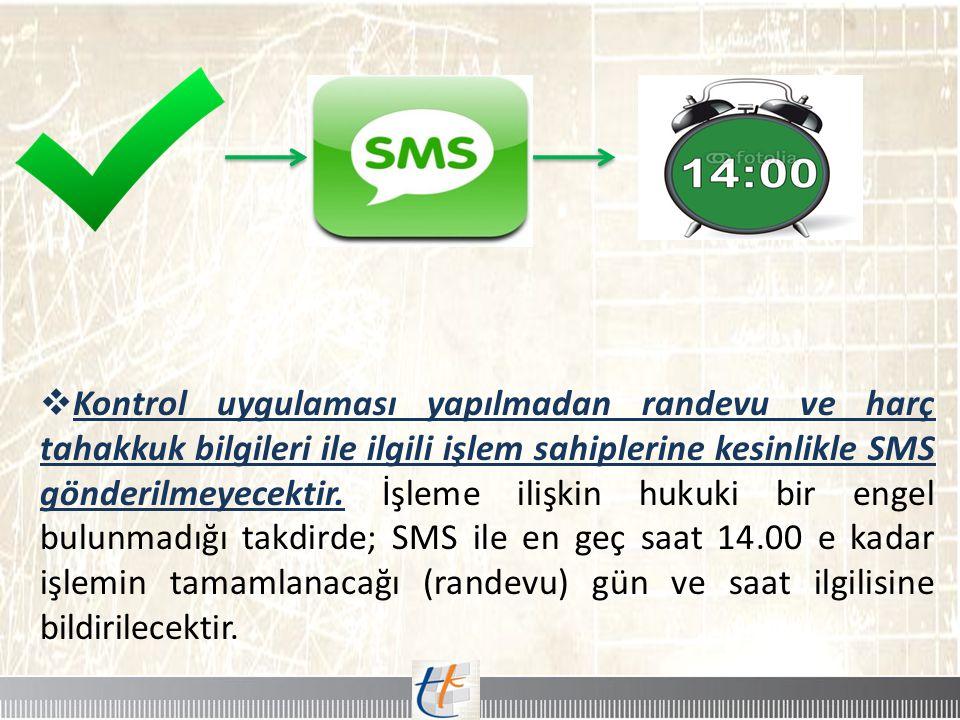  Kontrol uygulaması yapılmadan randevu ve harç tahakkuk bilgileri ile ilgili işlem sahiplerine kesinlikle SMS gönderilmeyecektir. İşleme ilişkin huku