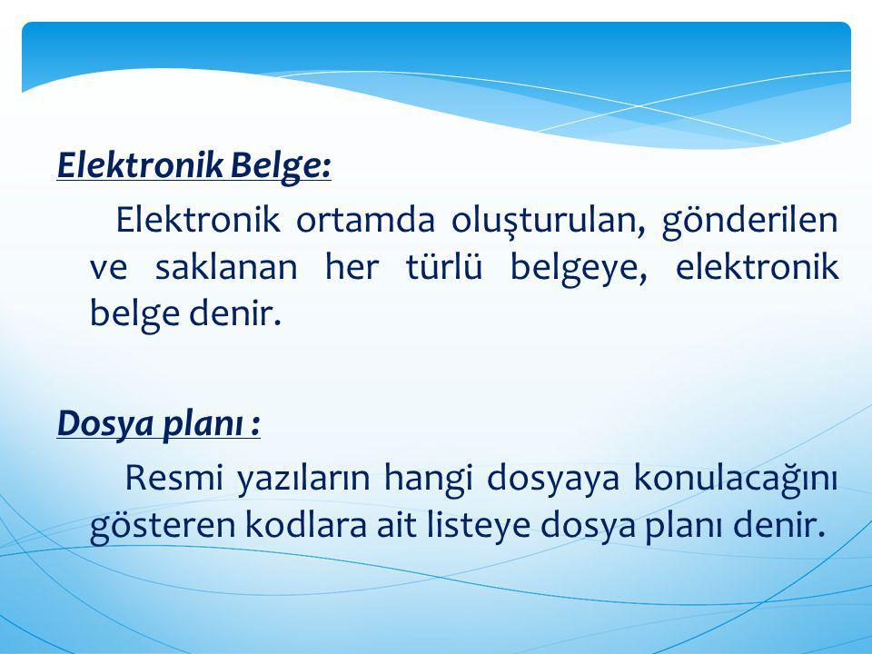 Elektronik Belge: Elektronik ortamda oluşturulan, gönderilen ve saklanan her türlü belgeye, elektronik belge denir. Dosya planı : Resmi yazıların hang
