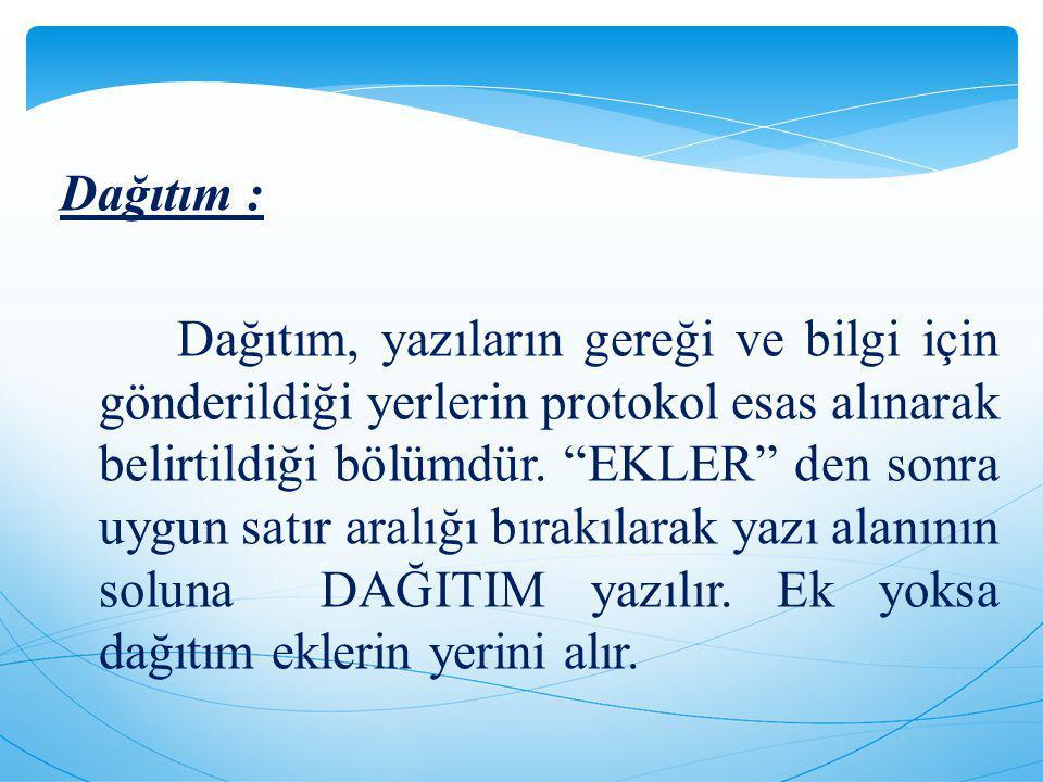 Dağıtım : Dağıtım, yazıların gereği ve bilgi için gönderildiği yerlerin protokol esas alınarak belirtildiği bölümdür.
