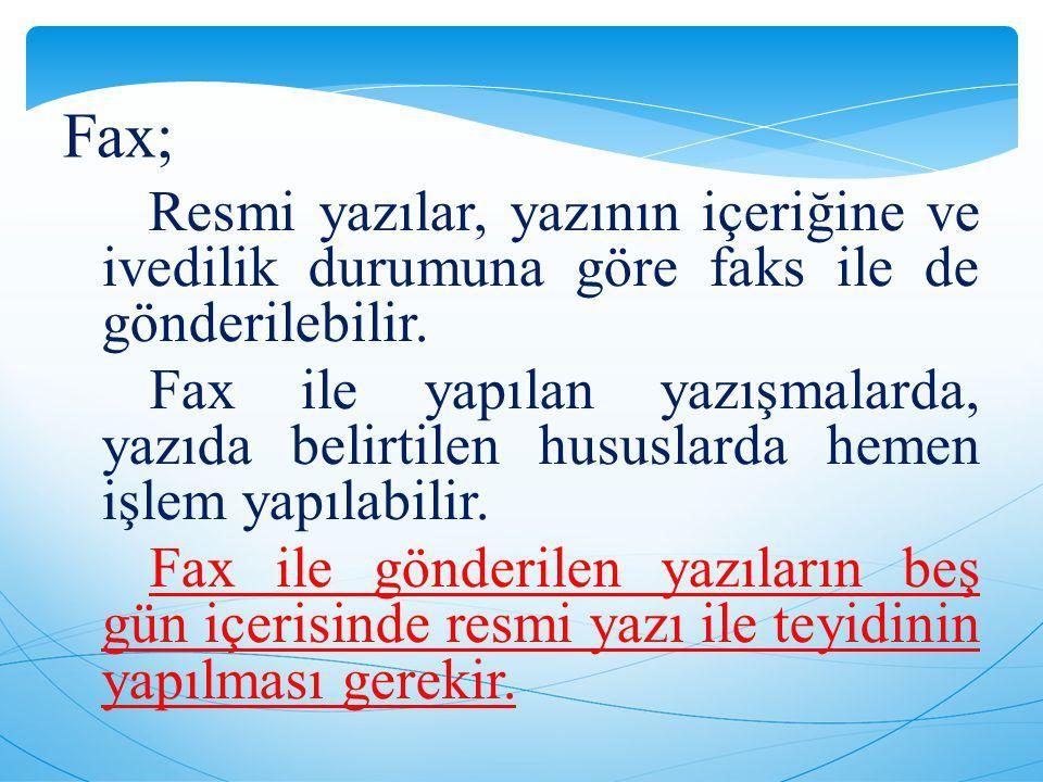 Fax; Resmi yazılar, yazının içeriğine ve ivedilik durumuna göre faks ile de gönderilebilir. Fax ile yapılan yazışmalarda, yazıda belirtilen hususlarda