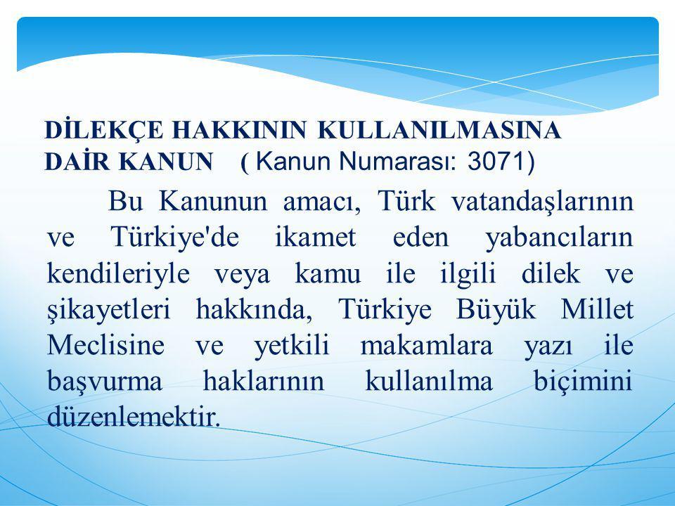 Bu Kanunun amacı, Türk vatandaşlarının ve Türkiye de ikamet eden yabancıların kendileriyle veya kamu ile ilgili dilek ve şikayetleri hakkında, Türkiye Büyük Millet Meclisine ve yetkili makamlara yazı ile başvurma haklarının kullanılma biçimini düzenlemektir.