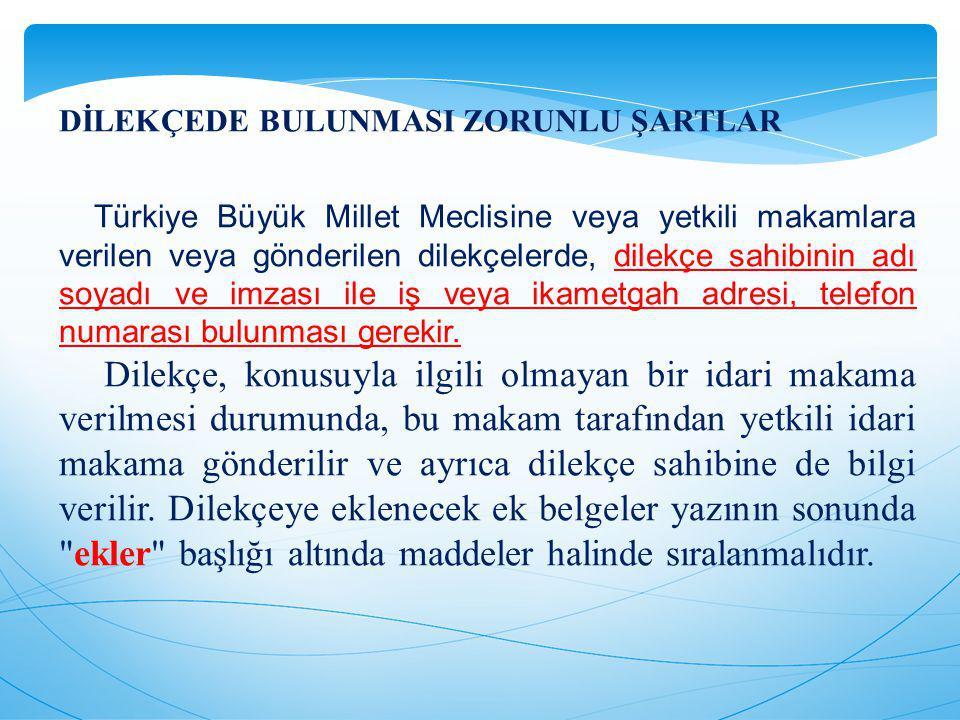 DİLEKÇEDE BULUNMASI ZORUNLU ŞARTLAR Türkiye Büyük Millet Meclisine veya yetkili makamlara verilen veya gönderilen dilekçelerde, dilekçe sahibinin adı soyadı ve imzası ile iş veya ikametgah adresi, telefon numarası bulunması gerekir.