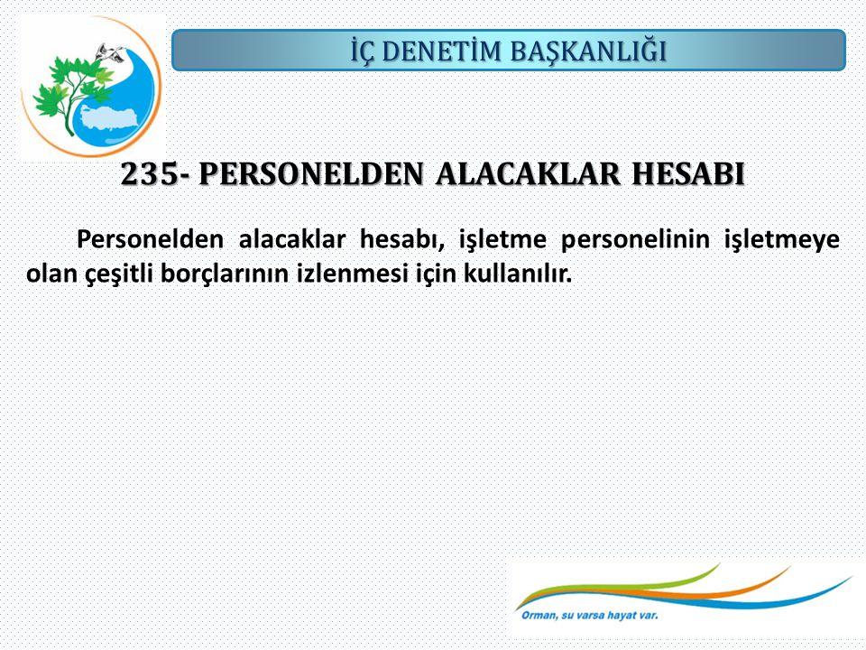 İÇ DENETİM BAŞKANLIĞI 235- PERSONELDEN ALACAKLAR HESABI Personelden alacaklar hesabı, işletme personelinin işletmeye olan çeşitli borçlarının izlenmes