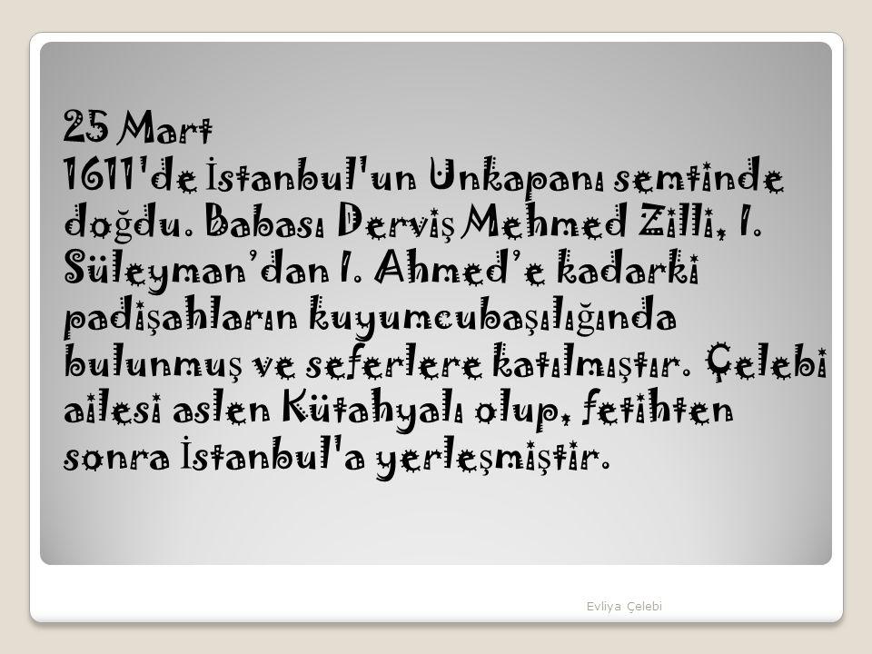 25 Mart 1611'de İ stanbul'un Unkapanı semtinde do ğ du. Babası Dervi ş Mehmed Zilli, I. Süleyman'dan I. Ahmed'e kadarki padi ş ahların kuyumcuba ş ılı