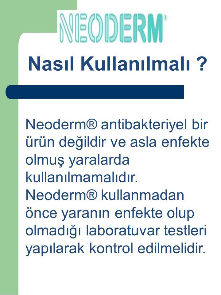 Nasıl Kullanılmalı ? Neoderm® antibakteriyel bir ürün değildir ve asla enfekte olmuş yaralarda kullanılmamalıdır. Neoderm® kullanmadan önce yaranın en