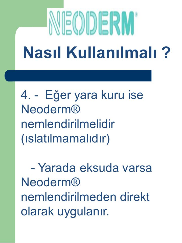 4. - Eğer yara kuru ise Neoderm® nemlendirilmelidir (ıslatılmamalıdır) - Yarada eksuda varsa Neoderm® nemlendirilmeden direkt olarak uygulanır. Nasıl
