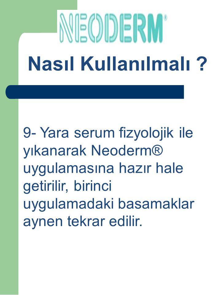 How to Use ? 9- Yara serum fizyolojik ile yıkanarak Neoderm® uygulamasına hazır hale getirilir, birinci uygulamadaki basamaklar aynen tekrar edilir. N