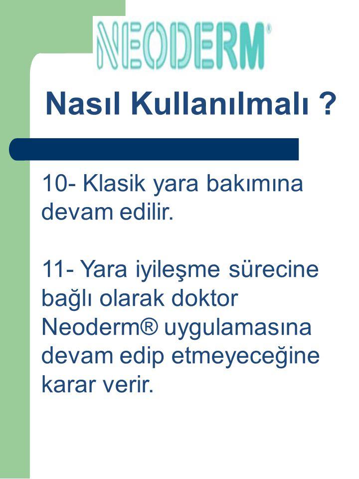 How to Use ? 10- Klasik yara bakımına devam edilir. 11- Yara iyileşme sürecine bağlı olarak doktor Neoderm® uygulamasına devam edip etmeyeceğine karar