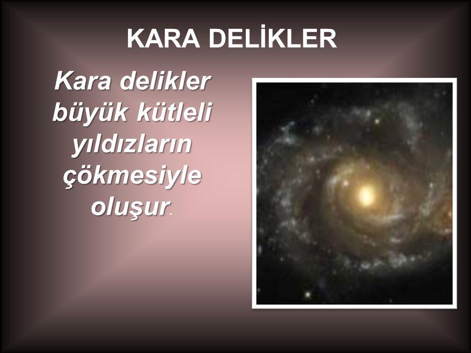 KARA DELİKLER Kara delikler büyük kütleli yıldızların çökmesiyle oluşur Kara delikler büyük kütleli yıldızların çökmesiyle oluşur.