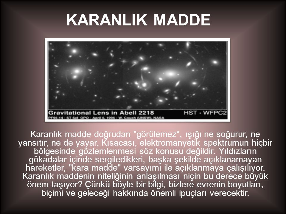 KARANLIK MADDE Karanlık madde doğrudan görülemez , ışığı ne soğurur, ne yansıtır, ne de yayar.