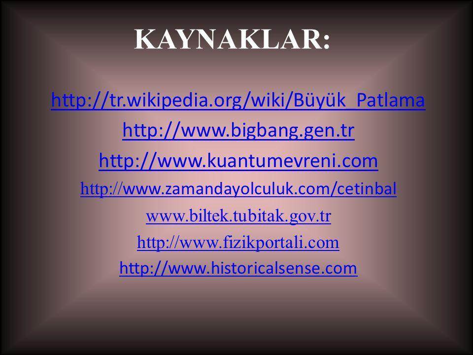 KAYNAKLAR: http://tr.wikipedia.org/wiki/Büyük_Patlama http://www.bigbang.gen.tr http://www.kuantumevreni.com http:// www.zamandayolculuk.com/cetinbal www.biltek.tubitak.gov.tr http://www.fizikportali.com http://www.historicalsense.com