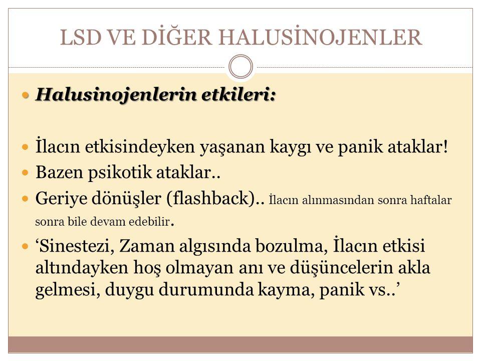LSD VE DİĞER HALUSİNOJENLER Halusinojenlerin etkileri: Halusinojenlerin etkileri: İlacın etkisindeyken yaşanan kaygı ve panik ataklar! Bazen psikotik